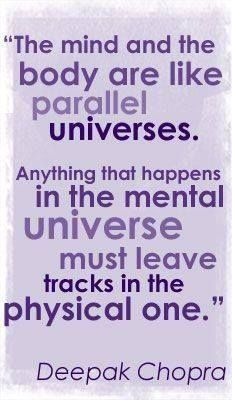 The mind and the body are like parallel Universes. Anything that happens in the mental universe must leave tracks in the physical one .. Deepak Chopra