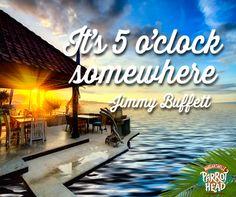 It's 5 o'clock somewhere. -- Jimmy Buffett