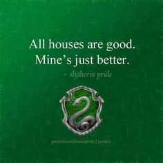 Slytherin: All houses are good. Mine's just better