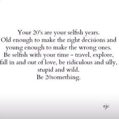 Your 20's are your selfish years. I missed the selfish part rising someone else's child. Whoops