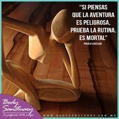 """#BodySnactuary #Frases #PauloCoelho #Motivacion """"Si piensas que la aventura es peligrosa, prueba la rutina. Es mortal""""  Actívate y ven a Body Sanctuary - Santa Fé - WTC - Satélite Tel. (55) 2591 0403 (55) 9000 1570 (55) 1663 0375 E-mail: info@bodysanctuary.com.mx Web: http://www.bodysanctuary.com.mx/"""