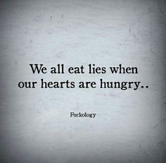We all eat lies when our hearts are hungry. #lie #lies #lier #heartache