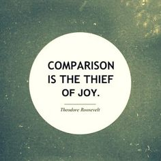 """Comparison is the thief of joy."" ~ Theodore Roosevelt [Mojo: I so need to remember this. Did that just this morning and nearly bummed out my entire day.]"