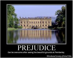 PREJUDICE Can be overcome after seeing the beautiful grounds at Pemberley.