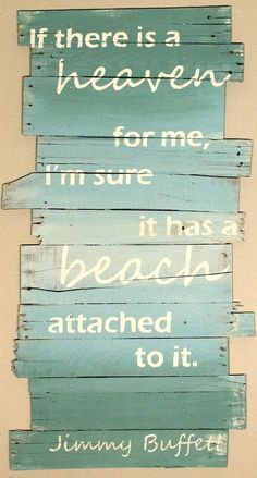 If there is a heaven for me, I'm sure it has a beach attached to it. Jimmy Buffett