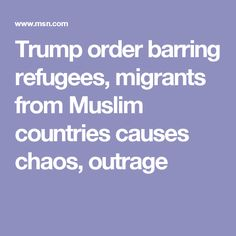 Trump order barring refugees, migrants from Muslim countries causes chaos, outrage