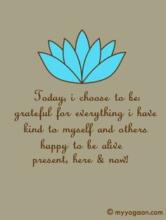 Today I choose to be grateful for everything I have, kind to myself and others, happy to be aliv, present, here & now. <3