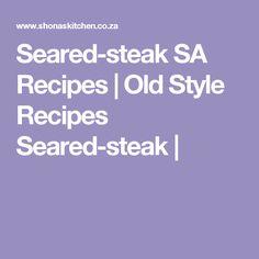 Seared-steak SA Recipes  |   Old Style Recipes Seared-steak | South African Dishes, South African Recipes, Africa Recipes, Seafood Recipes, Beef Recipes, Chicken Recipes, Italian Recipes, Yummy Recipes, Amigurumi