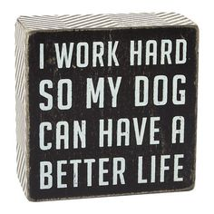 """Dog Better Life Box Sign, 4"""" x 4""""  //  $4.99  home decor quotes dog funny wall art Funny Wall Art, Home Decor Quotes, I Work Hard, Box Signs, Dog Quotes, Better Life, Rescue Dogs, Funny Dogs, Sarcasm"""