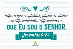 Mas o que se gloriar, glorie-se nisto: em me entender e me conhecer, que eu sou o Senhor, que faço beneficência, juízo e justiça na terra; porque destas coisas me agrado, diz o Senhor. Jeremias 9:24