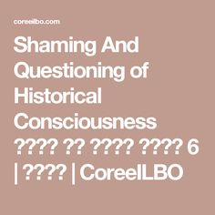 Shaming And Questioning of Historical Consciousness 부끄러움 또는 질문하는 역사의식 6 | 코리일보 | CoreeILBO