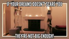 If your dreams doesn't scare you, they're not big enough!
