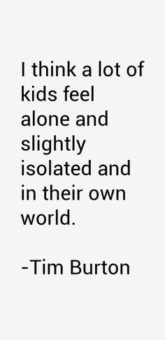 """Tim Burton Quotes """"Eu acho que muitas crianças se sentem sozinhas e um pouco isoladas em seu próprio mundo"""""""