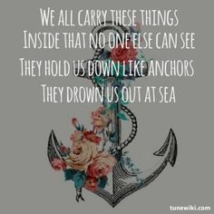 we all carry these things inside that no one else can see - they hold us down like anchors - they drown us out at sea
