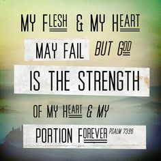 """""""My flesh & my heart may fail but God is the strength of my heart & my portion forever."""" - Psalm 73:26"""