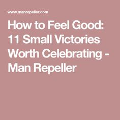 How to Feel Good: 11 Small Victories Worth Celebrating - Man Repeller