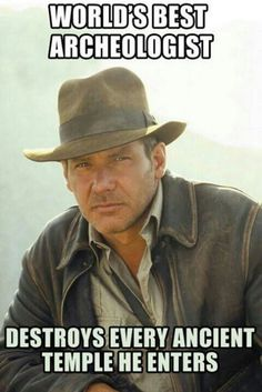 1dad078062f Indiana Jones. My archaeologist teacher says that archaeologists have to  cannibalize their work to learn