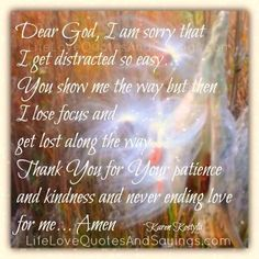 Dear God, I am sorry that I get distracted so easy… You show me the way but then I lose focus and get lost along the way… Thank You for Your patience and kindness and never ending love for me… Amen