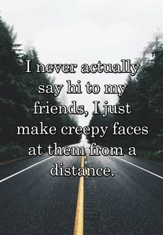 """I never actually say hi to my friends, I just make creepy faces at them from a distance."""