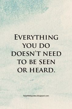 Everything you do doesn't need to be seen or heard.