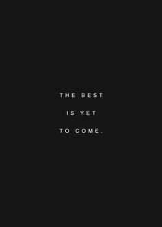The Best is Yet to Come ➰