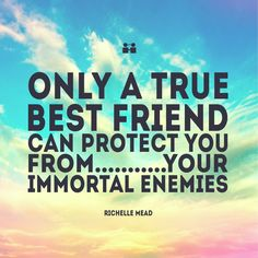 Friendship Quotes Only a true best friend can protect you from your immortal enemies ― Richelle Mead