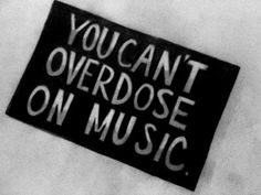 you can't over dose on music