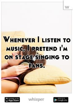 Whenever I listen to music, I pretend i'm on stage singing to fans.