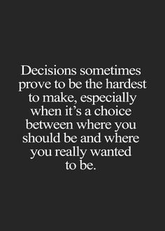 The Right Decisions Are Always The Hardest To Make It But They Must