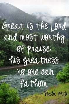Great is the Lord and most worthy of praise; his greatness no one can fathom. ~ Psalm 145:3