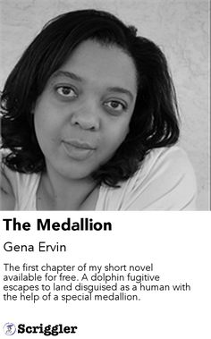 The Medallion by Gena Ervin https://scriggler.com/detailPost/story/49822 The first chapter of my short novel available for free. A dolphin fugitive escapes to land disguised as a human with the help of a special medallion.
