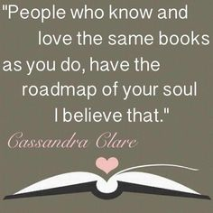 """Books_roadmap to souls_""""People who know and love the same books as you do, have the roadmap of your soul. I believe that."""" ~~ Cassandra Clare _ Hmmmm kind of a scary thought but I think I agree."""