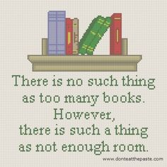 """There is no such thing as too many books. However, theree is such a thing as not enough room. .... Ain't that the truth! :-)"