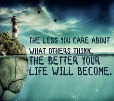 The less you care about what others think, the better your life will become.