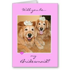 """Golden Retriever Bridesmaid Card! Getting married? Let two cute dogs ask that special someone to stand beside you on your wedding day. Design features a photograph of two golden retrievers with flowers on their heads. Cover text reads, """"Will you be my bridesmaid?,"""" while inside text reads, """"Please say yes!"""" Both can be changed to suit your needs."""