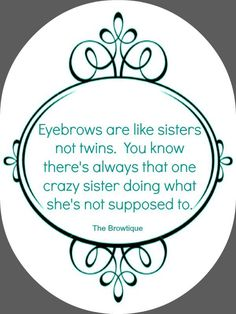 No two sides of a single face are truly symmetrical (how weird would that look?), and neither are brows. Remember everyone: sisters, not twins. So let the crazy one do her thing!