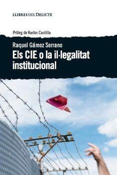 Els CIE o la il·legalitat institucional / Raquel Gámez Serrano.  Barcelona : Llibres del Delicte, 2017. http://cataleg.ub.edu/record=b2230444~S1*cat #bibeco