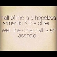 Half of me is a hopeless romantic, and the other.... well, the other half is an asshole.