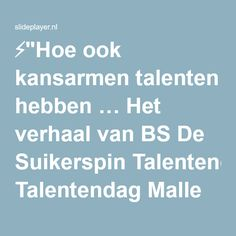 """⚡""""Hoe ook kansarmen talenten hebben … Het verhaal van BS De Suikerspin Talentendag Malle Woensdag, 16 oktober 2013 Dieter Rodeyns."""" presentatie"""