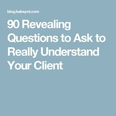 90 Revealing Questions to Ask to Really Understand Your Client
