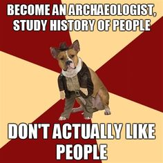 I am such a typical archaeologist.