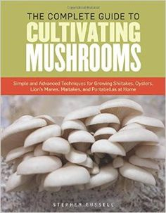 The Essential Guide to Cultivating Mushrooms: Simple and Advanced Techniques for Growing Shiitakes, Oysters, Lion's Manes, Maitakes, and Portabellas at Home