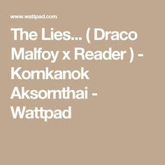 The Lies... ( Draco Malfoy x Reader ) - Kornkanok Aksornthai - Wattpad