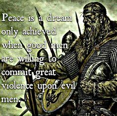Peace is a dream only achieved when good men are willing to commit great violence upon evil men. Wisdom Quotes, Me Quotes, Motivational Quotes, Inspirational Quotes, Military Quotes, Military Humor, Martial, Viking Quotes, Viking Life