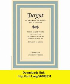 Turgot on Progress, Sociology and Economics A Philosophical Review of the Successive Advances of the Human Mind on Universal History Reflections on ... in the History and Theory of Politics) (9780521153348) Ronald L. Meek , ISBN-10: 0521153344  , ISBN-13: 978-0521153348 ,  , tutorials , pdf , ebook , torrent , downloads , rapidshare , filesonic , hotfile , megaupload , fileserve
