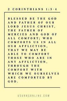 Blessed be the God and Father of our Lord Jesus Christ, the Father of mercies and God of all comfort; who comforts us in all our affliction, that we may be able to comfort those who are in any affliction, through the comfort with which we ourselves are comforted by God. - II Corinthians 1:3-4 – The God of all comfort - Bible verses and readings for funerals Jesus Christ, Blessed, Lord, Lorde