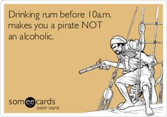 Drinking rum before 10a.m. makes you a pirate NOT an alcoholic. @Stephanie Close Close Close Close Beatty