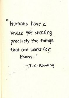 Humans have a knack for choosing precisely the things that are worst for them~ J.K. Rowling