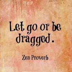 Let go or be dragged. Zen proverb