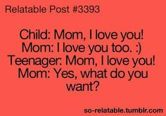 Child: Mom, I love you! Mom: I love you too! :) Teenager: Mom, I love you! Mom: Yes, what do you want?